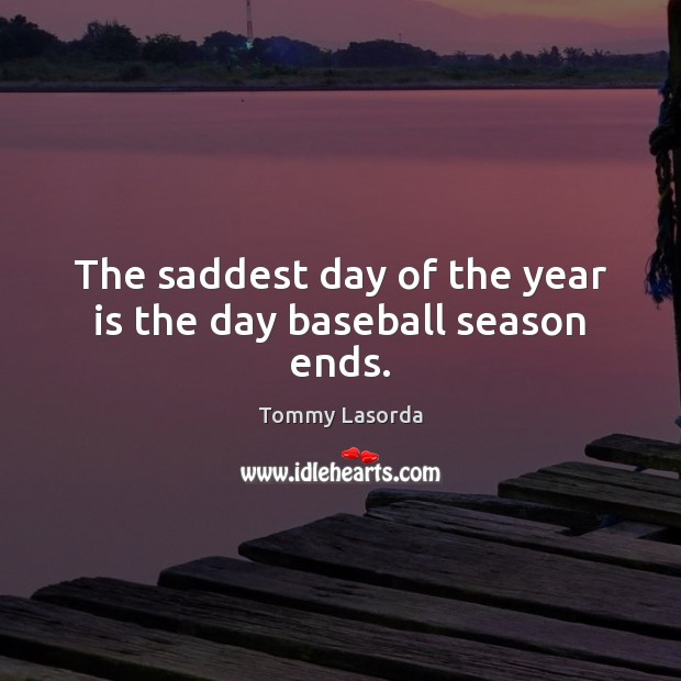 The saddest day of the year is the day baseball season ends. Image