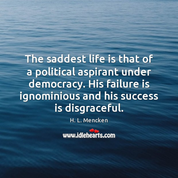 The saddest life is that of a political aspirant under democracy. His Image