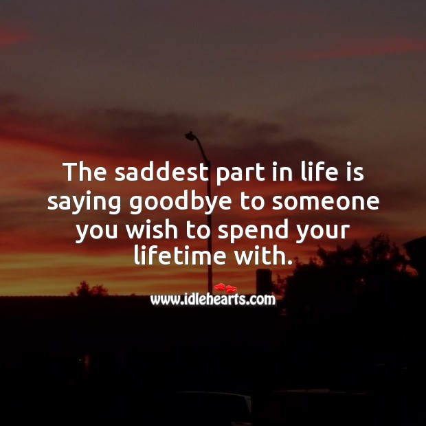 The saddest part in life is saying goodbye to someone you wish to spend your lifetime with. Life Quotes Image