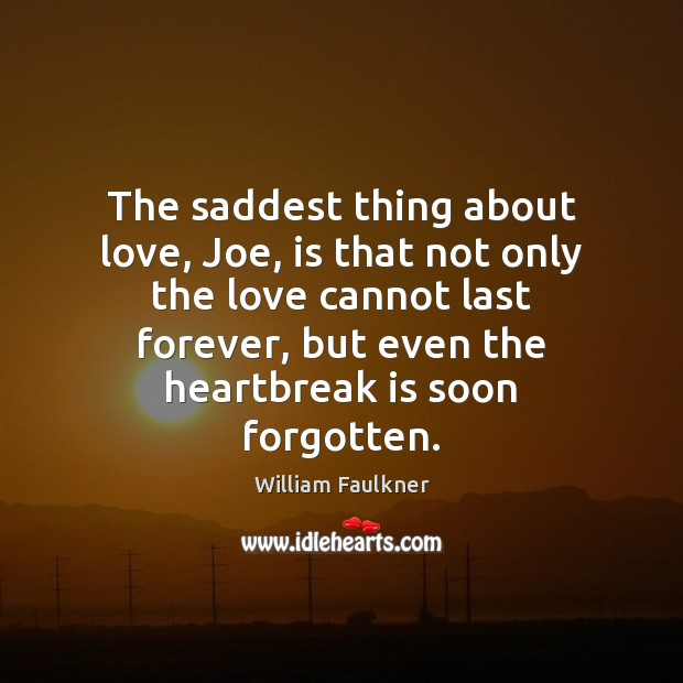 The saddest thing about love, Joe, is that not only the love William Faulkner Picture Quote