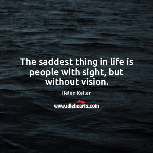 The saddest thing in life is people with sight, but without vision. Image