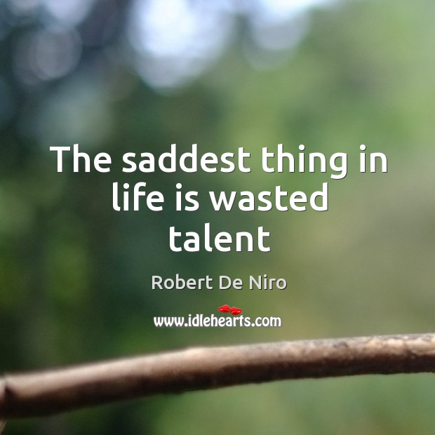 The saddest thing in life is wasted talent Image