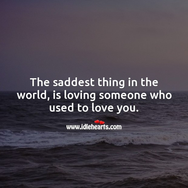 The saddest thing in the world, is loving someone who used to love you. Love Hurts Quotes Image