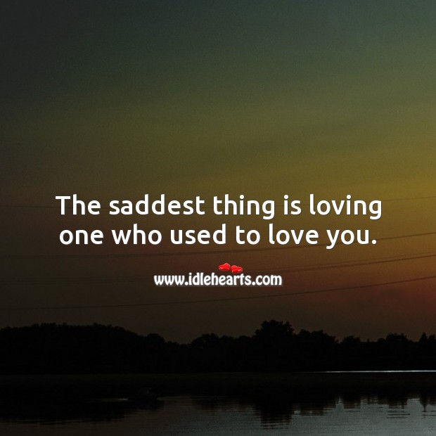 The saddest thing is loving one who used to love you. Sad Love Quotes Image