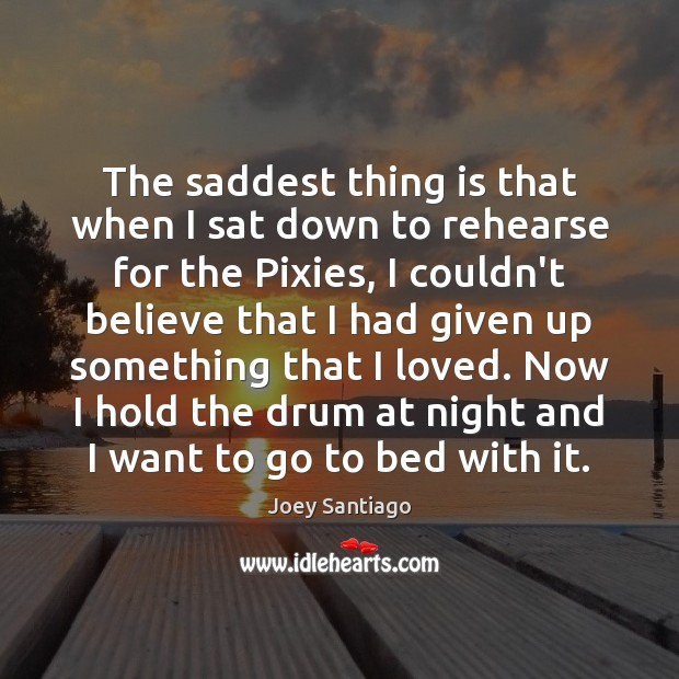 The saddest thing is that when I sat down to rehearse for Joey Santiago Picture Quote