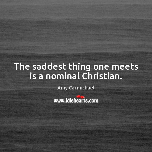 Image, The saddest thing one meets is a nominal Christian.