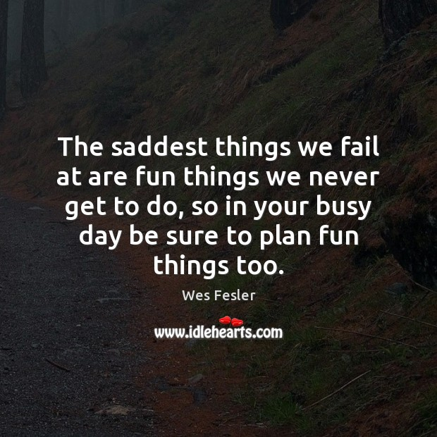 The saddest things we fail at are fun things we never get Wes Fesler Picture Quote