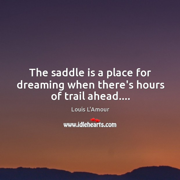 The saddle is a place for dreaming when there's hours of trail ahead…. Louis L'Amour Picture Quote