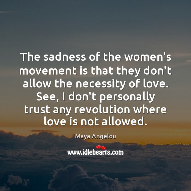 The sadness of the women's movement is that they don't allow the Maya Angelou Picture Quote