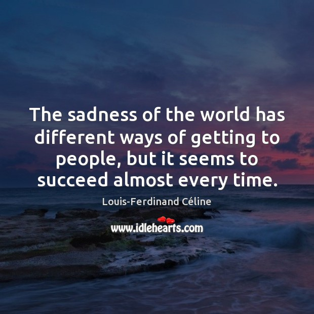 The sadness of the world has different ways of getting to people, Louis-Ferdinand Céline Picture Quote