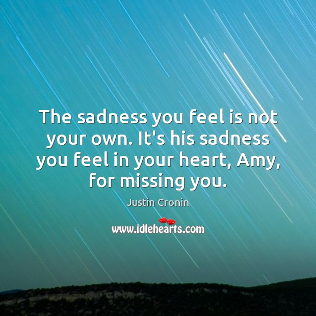 The sadness you feel is not your own. It's his sadness you Missing You Quotes Image