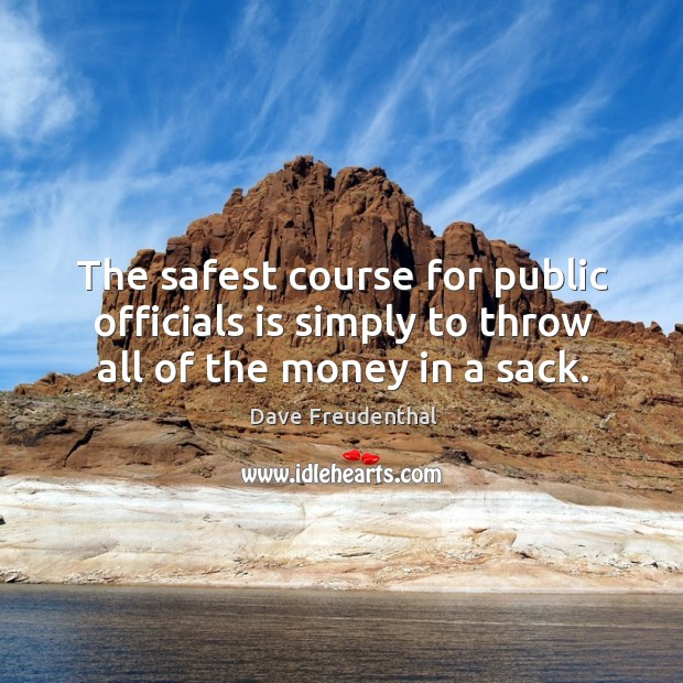 The safest course for public officials is simply to throw all of the money in a sack. Image