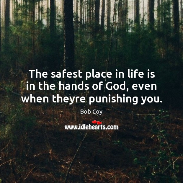 The safest place in life is in the hands of God, even when theyre punishing you. Image