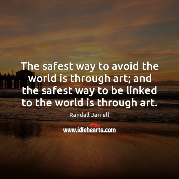 The safest way to avoid the world is through art; and the Randall Jarrell Picture Quote