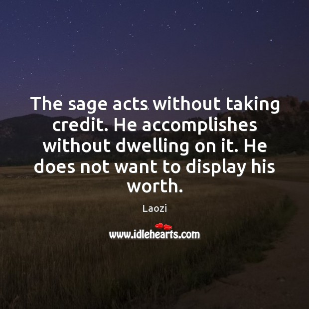 Laozi Picture Quote image saying: The sage acts without taking credit. He accomplishes without dwelling on it.