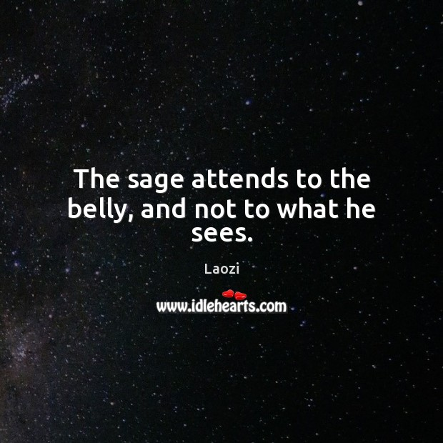Image, The sage attends to the belly, and not to what he sees.