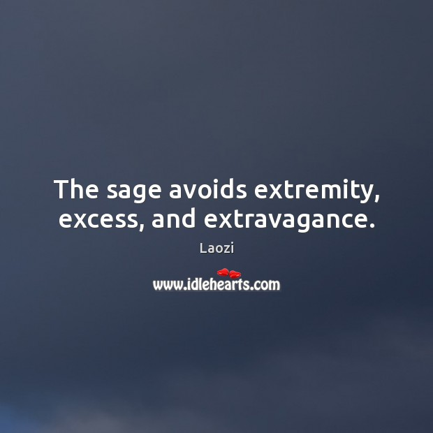 Image, The sage avoids extremity, excess, and extravagance.