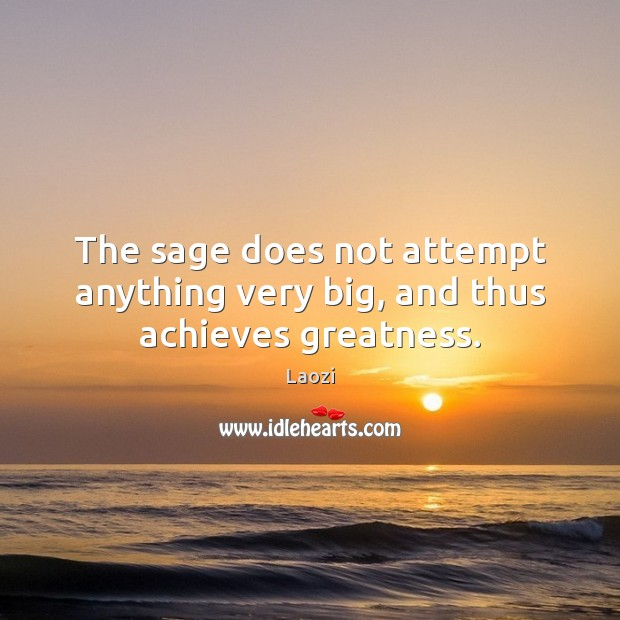 Image, The sage does not attempt anything very big, and thus achieves greatness.
