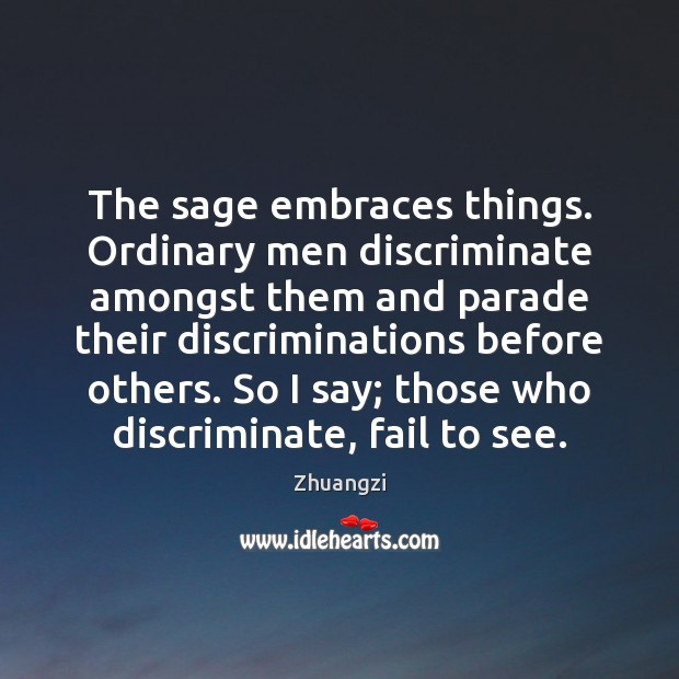 The sage embraces things. Ordinary men discriminate amongst them and parade their Fail Quotes Image
