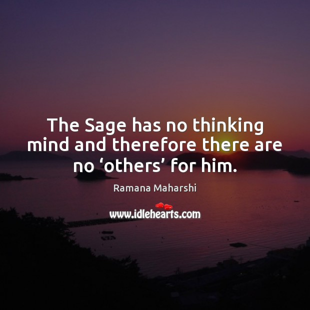 The Sage has no thinking mind and therefore there are no 'others' for him. Image