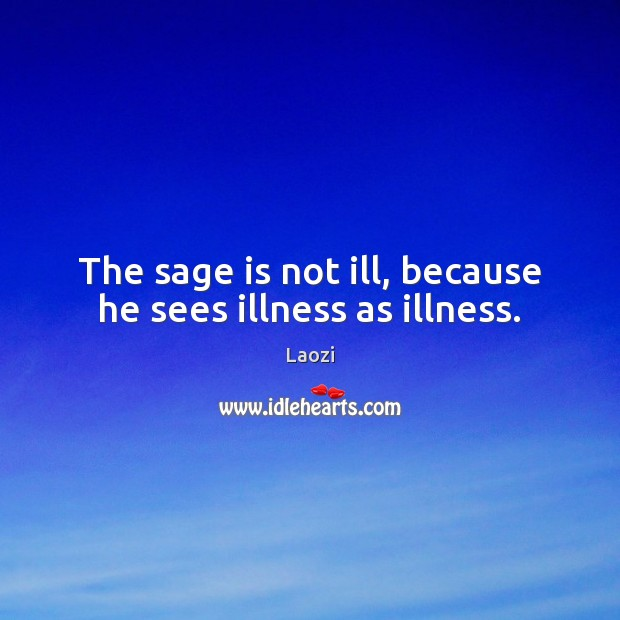 Image, The sage is not ill, because he sees illness as illness.