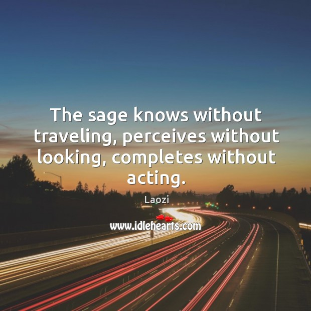Image, The sage knows without traveling, perceives without looking, completes without acting.