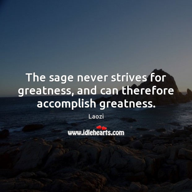 The sage never strives for greatness, and can therefore accomplish greatness. Image