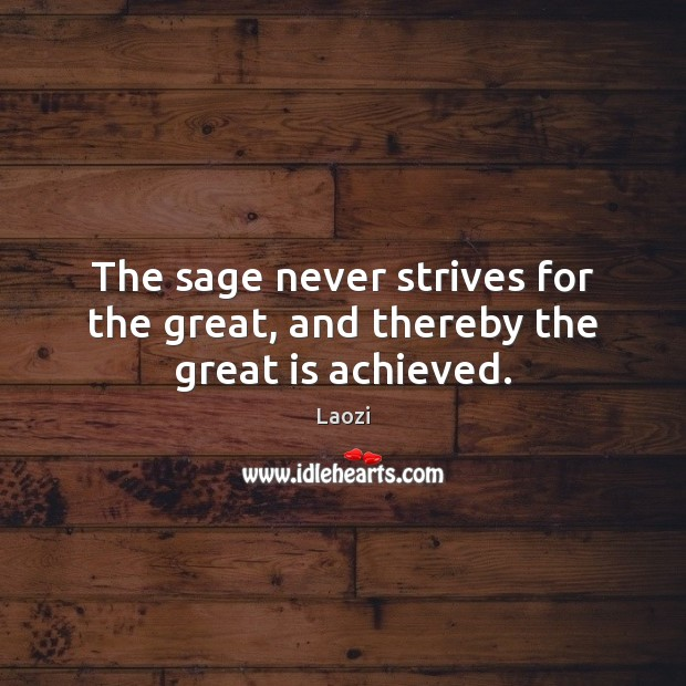 The sage never strives for the great, and thereby the great is achieved. Laozi Picture Quote