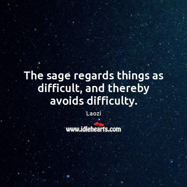 Image, The sage regards things as difficult, and thereby avoids difficulty.