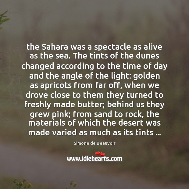 The Sahara was a spectacle as alive as the sea. The tints Simone de Beauvoir Picture Quote