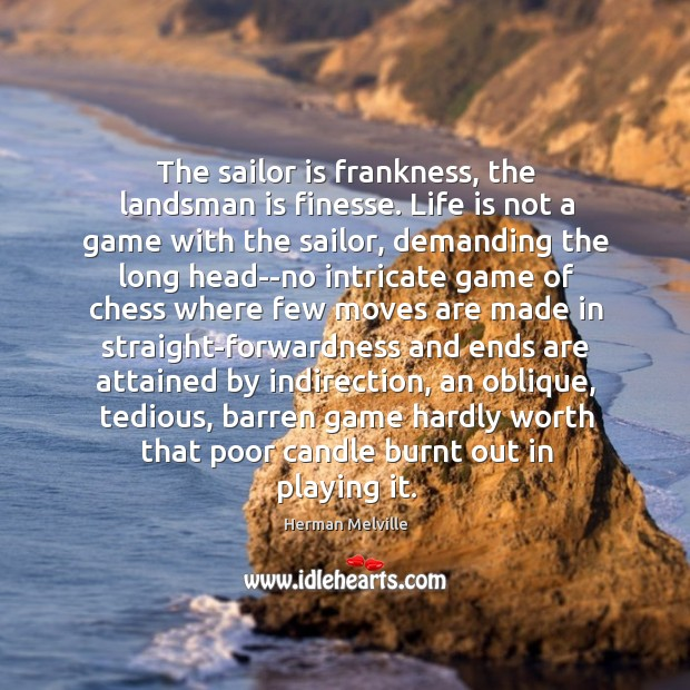 The sailor is frankness, the landsman is finesse. Life is not a Image
