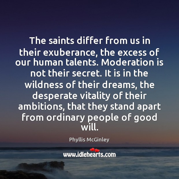 The saints differ from us in their exuberance, the excess of our Phyllis McGinley Picture Quote