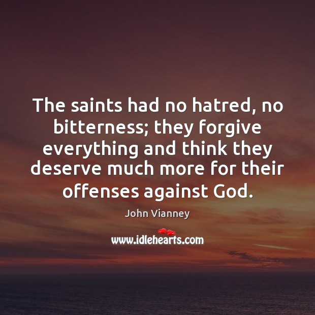 The saints had no hatred, no bitterness; they forgive everything and think John Vianney Picture Quote