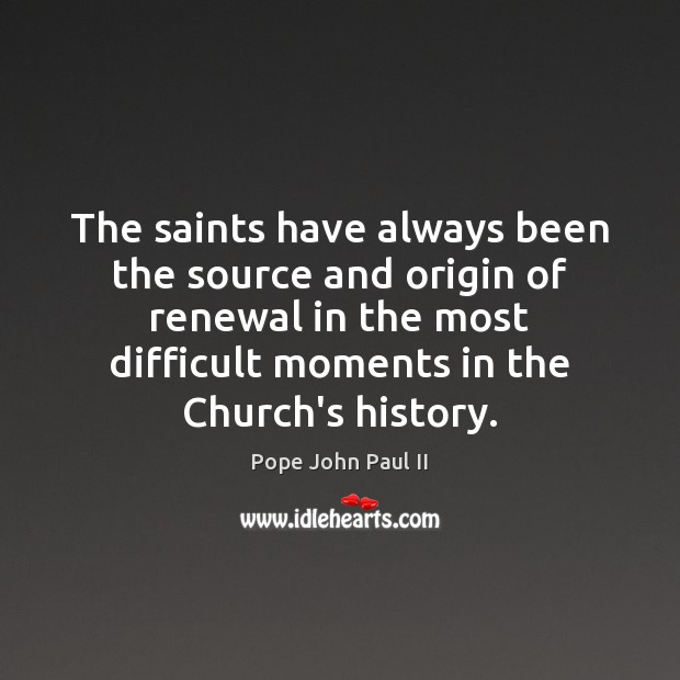 The saints have always been the source and origin of renewal in Pope John Paul II Picture Quote