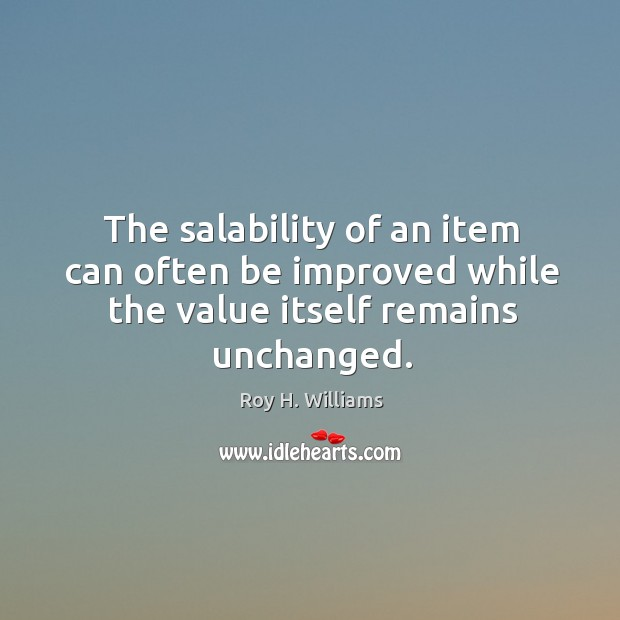 The salability of an item can often be improved while the value itself remains unchanged. Roy H. Williams Picture Quote