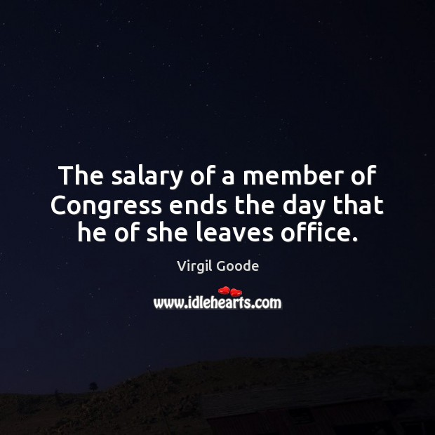 The salary of a member of Congress ends the day that he of she leaves office. Virgil Goode Picture Quote