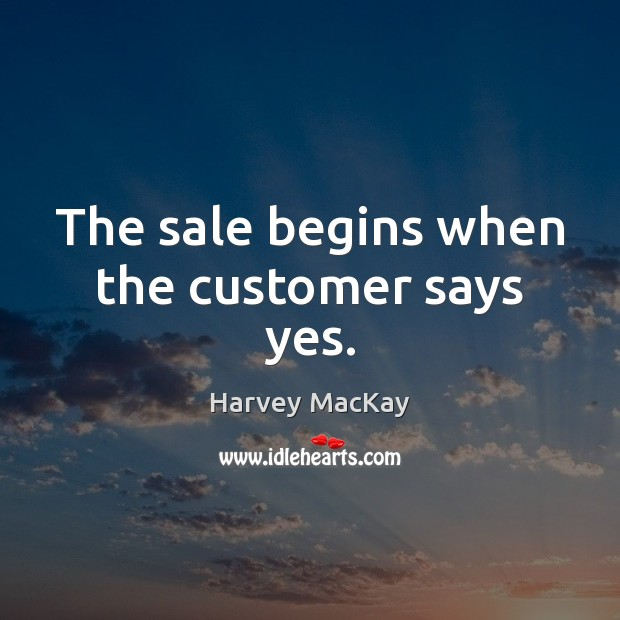 The sale begins when the customer says yes. Image