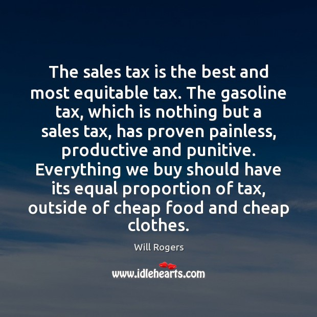 The sales tax is the best and most equitable tax. The gasoline Tax Quotes Image