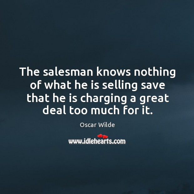 Image, The salesman knows nothing of what he is selling save that he is charging a great deal too much for it.