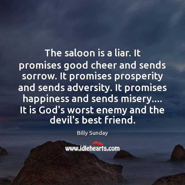 The saloon is a liar. It promises good cheer and sends sorrow. Billy Sunday Picture Quote