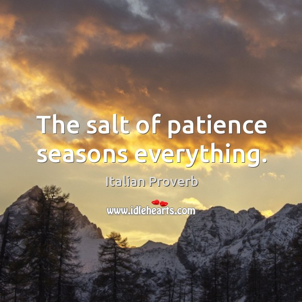 Image, The salt of patience seasons everything.