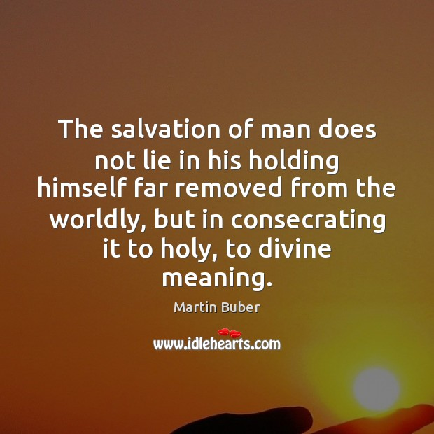 The salvation of man does not lie in his holding himself far Martin Buber Picture Quote