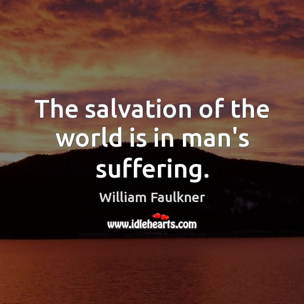 The salvation of the world is in man's suffering. William Faulkner Picture Quote