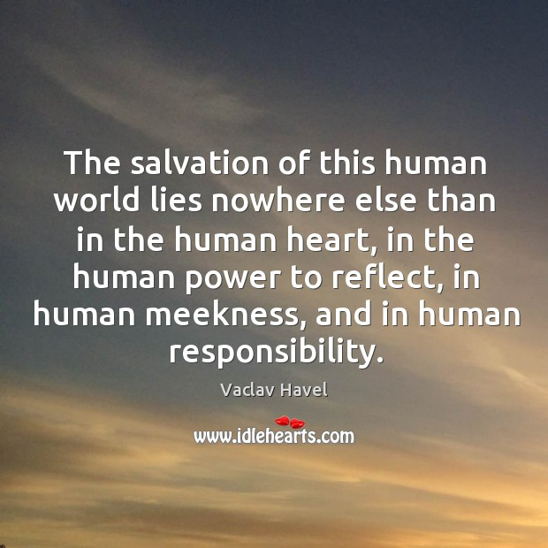 The salvation of this human world lies nowhere else than in the human heart Image