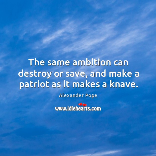 The same ambition can destroy or save, and make a patriot as it makes a knave. Image