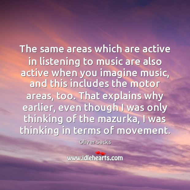 The same areas which are active in listening to music are also Oliver Sacks Picture Quote
