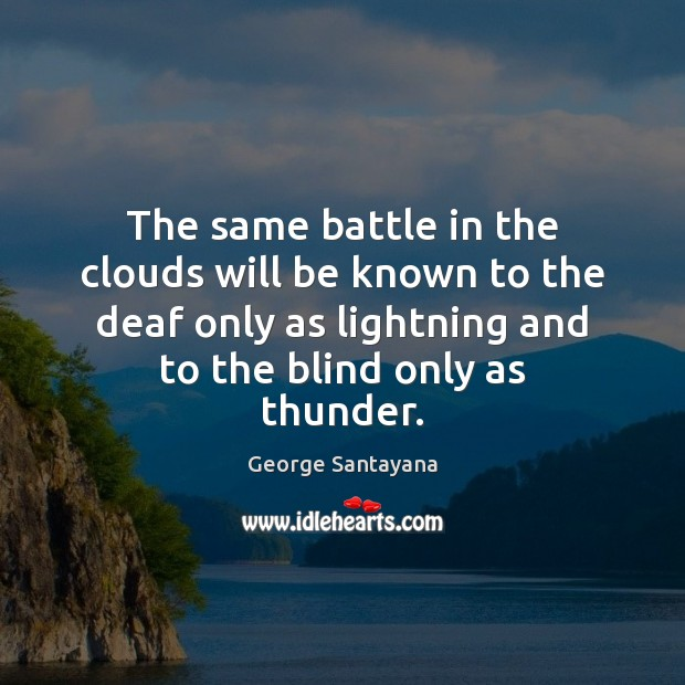 The same battle in the clouds will be known to the deaf George Santayana Picture Quote