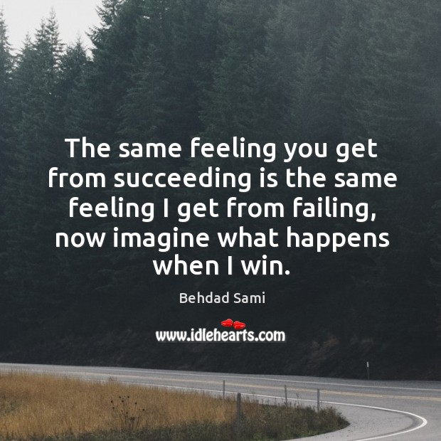 The same feeling you get from succeeding is the same feeling I Image
