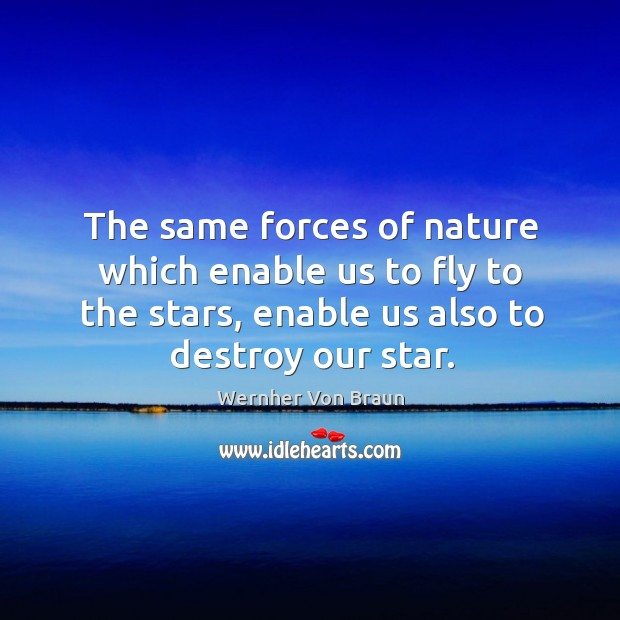 The same forces of nature which enable us to fly to the Wernher Von Braun Picture Quote