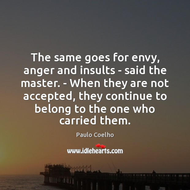 The same goes for envy, anger and insults – said the master. Paulo Coelho Picture Quote